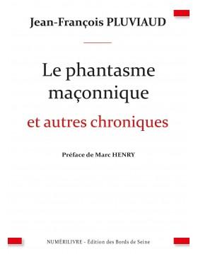 Le phantasme maçonnique et autres chroniques - Préface de Marc HENRY