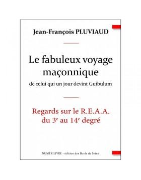 Le fabuleux voyage maçonnique de celui qui un jour devint Guibulum - Regards sur le R.E.A.A. du 3e au 14e degré - ebook
